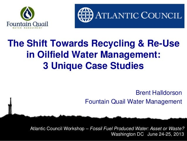 The Shift Towards Recycling & Re-Use in Oilfield Water Management: 3 Unique Case Studies Brent Halldorson Fountain Quail W...