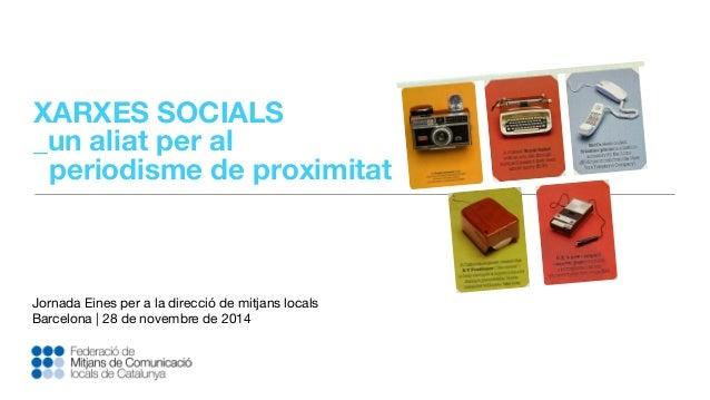 XARXES SOCIALS  _un aliat per al  periodisme de proximitat  Jornada Eines per a la direcció de mitjans locals  Barcelona |...