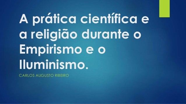 A prática científica e  a religião durante o  Empirismo e o  Iluminismo.  CARLOS AUGUSTO RIBEIRO