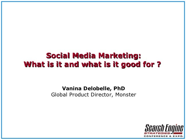 Social Media Marketing: What is it and what is it good for ?  V anina Delobelle, PhD Global Product Director, Monster