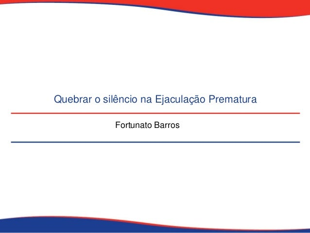 Quebrar o silêncio na Ejaculação Prematura Fortunato Barros