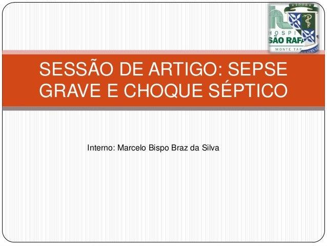 SESSÃO DE ARTIGO: SEPSE GRAVE E CHOQUE SÉPTICO Interno: Marcelo Bispo Braz da Silva