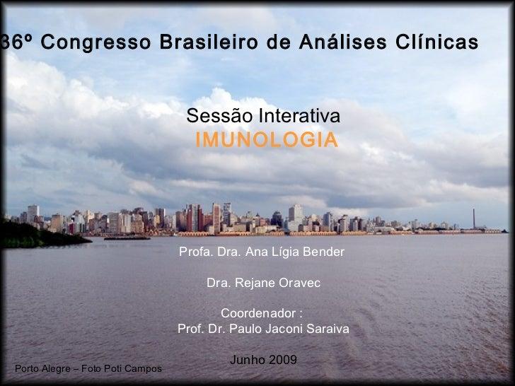 36º Congresso Brasileiro de Análises Clínicas Sessão Interativa IMUNOLOGIA Profa. Dra. Ana Lígia Bender  Dra. Rejane Orave...