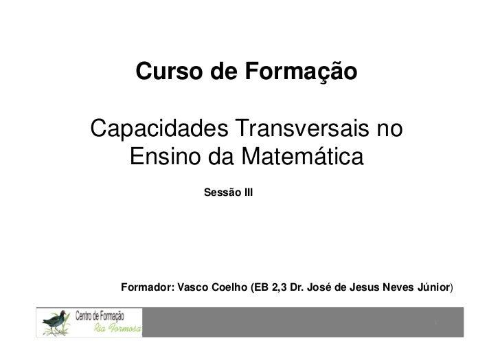 Curso de FormaçãoCapacidades Transversais no   Ensino da Matemática                 Sessão III  Formador: Vasco Coelho (EB...