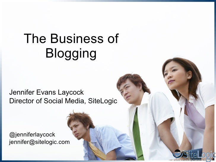 The Business of Blogging Jennifer Evans Laycock Director of Social Media, SiteLogic @jenniferlaycock [email_address]
