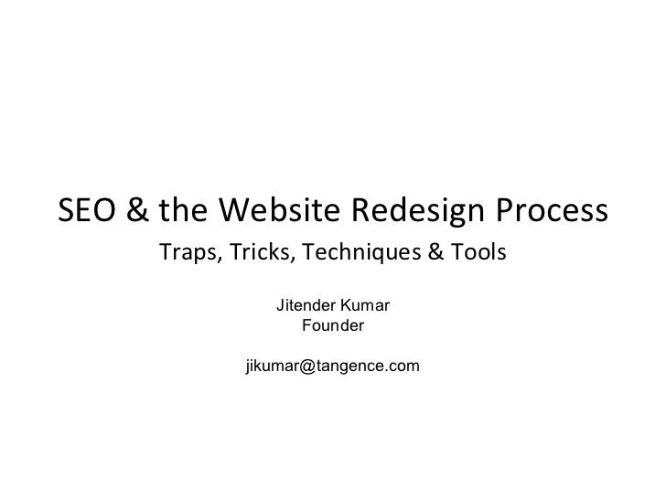 SEO & the Website Redesign Process Traps, Tricks, Techniques & Tools Jitender Kumar Founder [email_address]