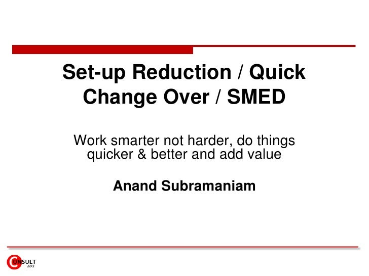 Set-up Reduction / Quick  Change Over / SMED Work smarter not harder, do things  quicker & better and add value       Anan...