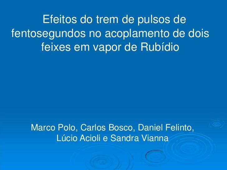 Efeitos do trem de pulsos defentosegundos no acoplamento de dois      feixes em vapor de Rubídio   Marco Polo, Carlos Bosc...