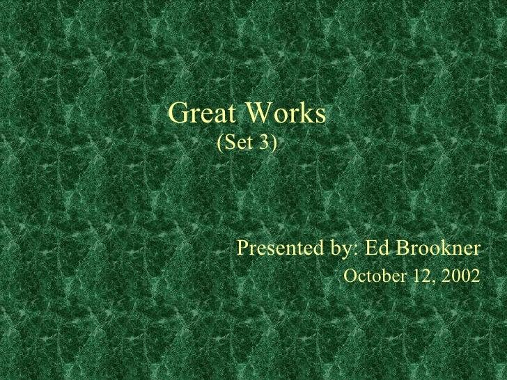 Great Works (Set 3) Presented by: Ed Brookner October 12, 2002