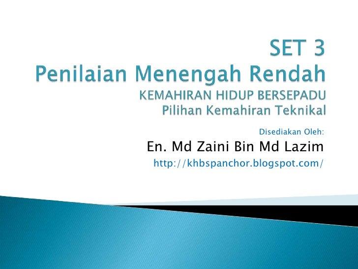 SET 3PenilaianMenengahRendahKEMAHIRAN HIDUP BERSEPADUPilihanKemahiranTeknikal<br />Disediakan Oleh:<br />En. Md Zaini Bin ...