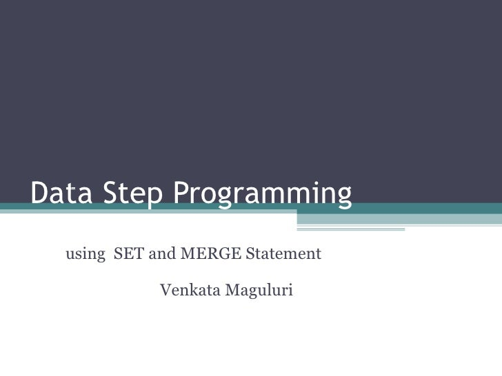 Data Step Programming made easy with SET and MERGE Statement  by using  SET and MERGE Statement Venkata Maguluri
