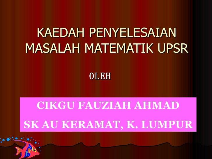 KAEDAH PENYELESAIAN MASALAH MATEMATIK UPSR OLEH CIKGU FAUZIAH AHMAD SK AU KERAMAT, K. LUMPUR