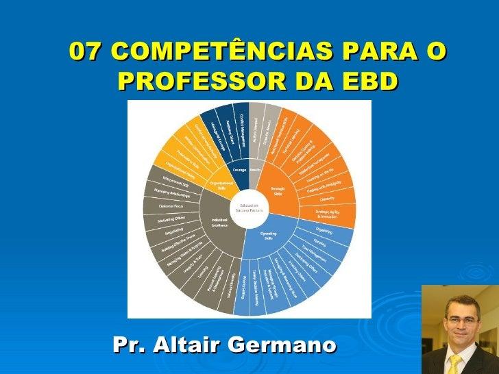 07 COMPETÊNCIAS PARA O PROFESSOR DA EBD <ul><li>Pr. Altair Germano </li></ul>
