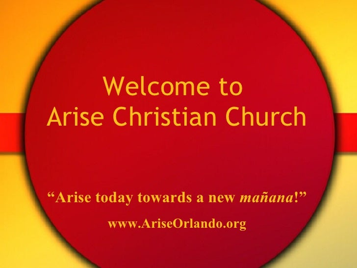 "Welcome to  Arise Christian Church "" Arise today towards a new  ma ñana ! "" www.AriseOrlando.org"