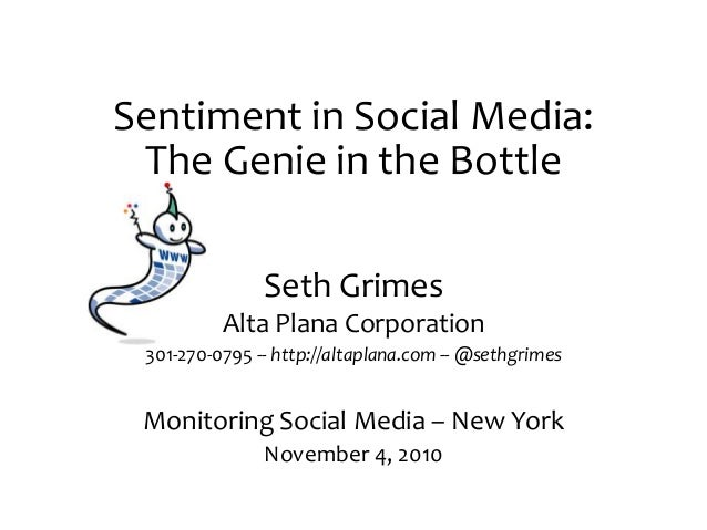 Sentiment in Social Media: The Genie in the Bottle Seth Grimes Alta Plana Corporation 301-270-0795 -- http://altaplana.com...