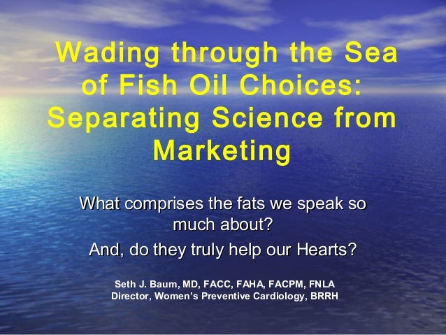Wading through the Sea of Fish Oil Choices: Separating Science from Marketing What comprises the fats we speak so much abo...