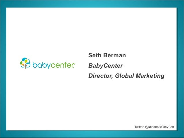 Seth BermanBabyCenterDirector, Global Marketing               Twitter: @sbermo #ConvCon