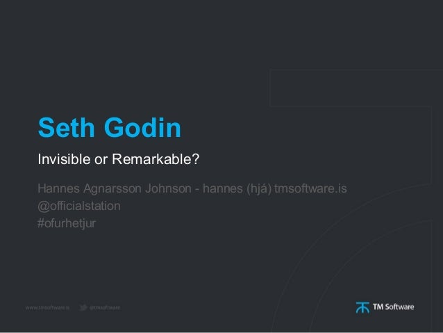 Seth GodinInvisible or Remarkable?Hannes Agnarsson Johnson - hannes (hjá) tmsoftware.is@officialstation#ofurhetjur