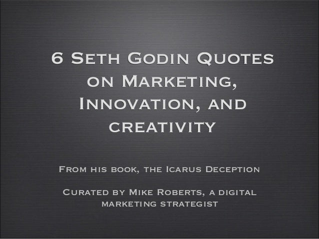 6 Seth Godin Quoteson Marketing,Innovation, andcreativityFrom his book, the Icarus DeceptionCurated by Mike Roberts, a dig...