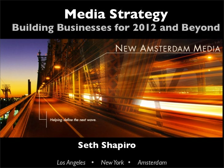 Media Strategy    Building Businesses for 2012 and Beyond                  Seth Shapiro            Los Angeles  New York ...