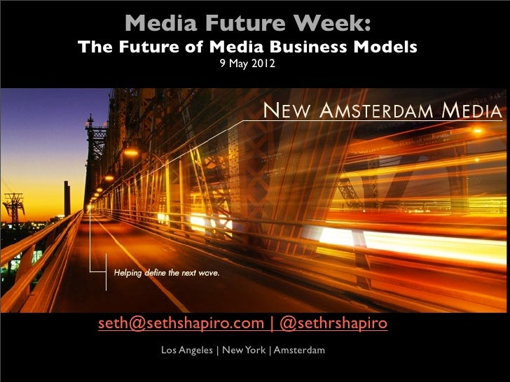 Media Future Week:    The Future of Media Business Models                         9 May 2012      seth@sethshapiro.com | @...