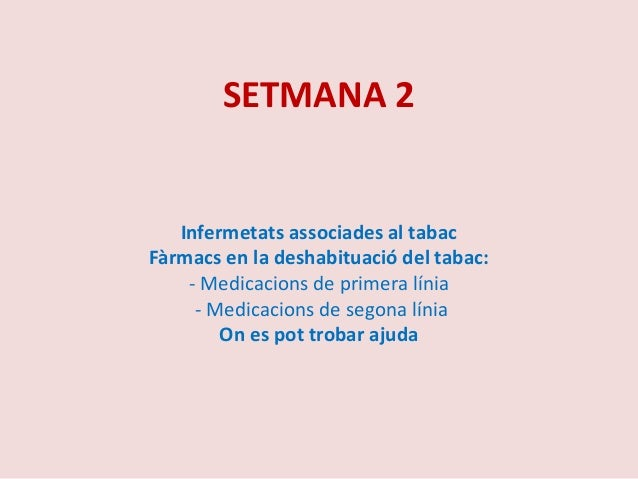 SETMANA 2Infermetats associades al tabacFàrmacs en la deshabituació del tabac:- Medicacions de primera línia- Medicacions ...