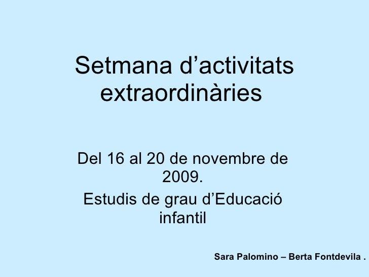Setmana d'activitats extraordinàries   Del 16 al 20 de novembre de 2009. Estudis de grau d'Educació infantil Sara Palomino...