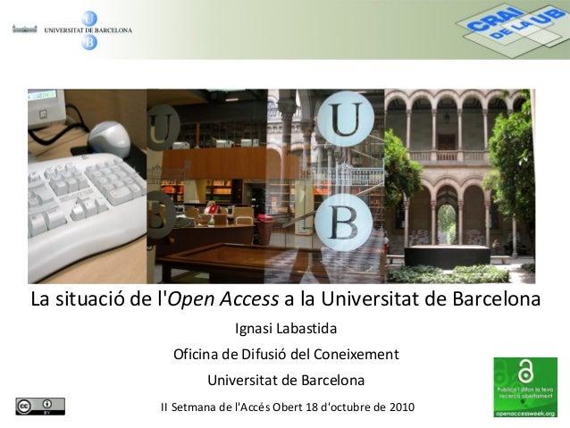 La situació de l'Open Access a la Universitat de Barcelona Ignasi Labastida Oficina de Difusió del Coneixement Universitat...