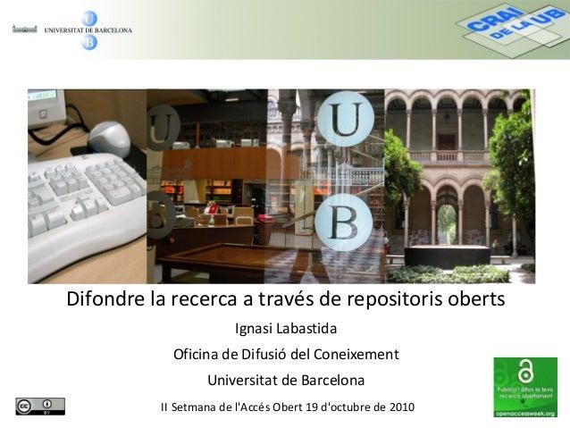 Difondre la recerca a través de repositoris oberts Ignasi Labastida Oficina de Difusió del Coneixement Universitat de Barc...