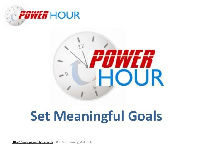 Set Meaningful Goals Http://www.power-hour.co.uk – Bite Size Training Materials Set Meaningful Goals
