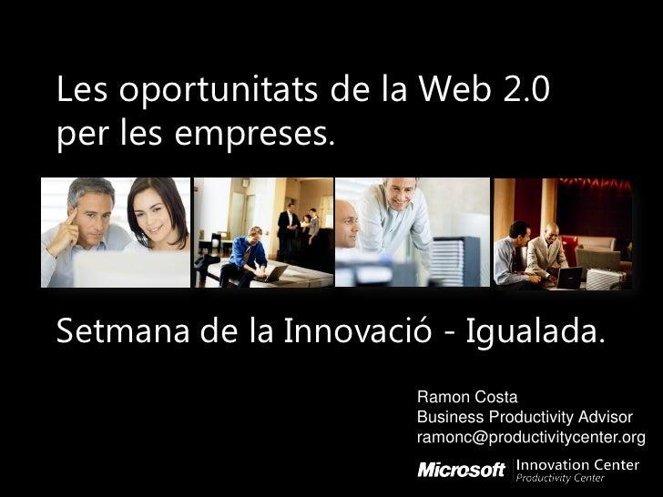 Les oportunitats de la Web 2.0 per les empreses.     Setmana de la Innovació - Igualada.                       Ramon Costa...