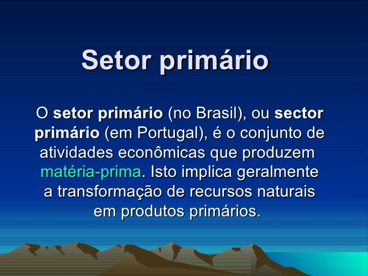 Setor primário O  setor primário  (no Brasil), ou  sector primário  (em Portugal), é o conjunto de atividades econômicas q...