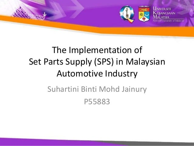 The Implementation of Set Parts Supply (SPS) in Malaysian Automotive Industry Suhartini Binti Mohd Jainury P55883