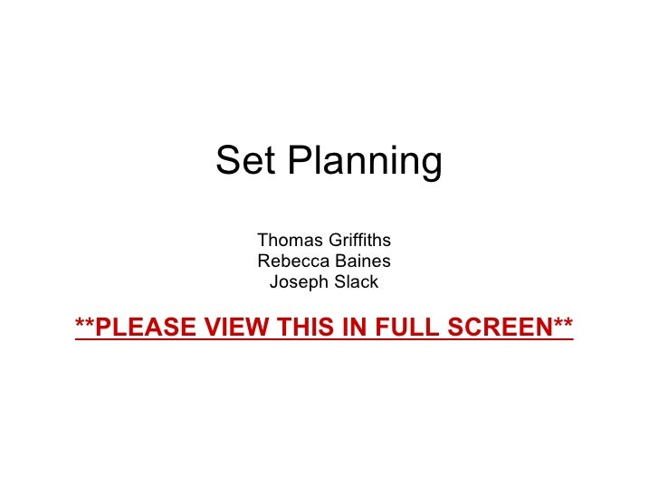 Set Planning Thomas Griffiths Rebecca Baines Joseph Slack **PLEASE VIEW THIS IN FULL SCREEN**