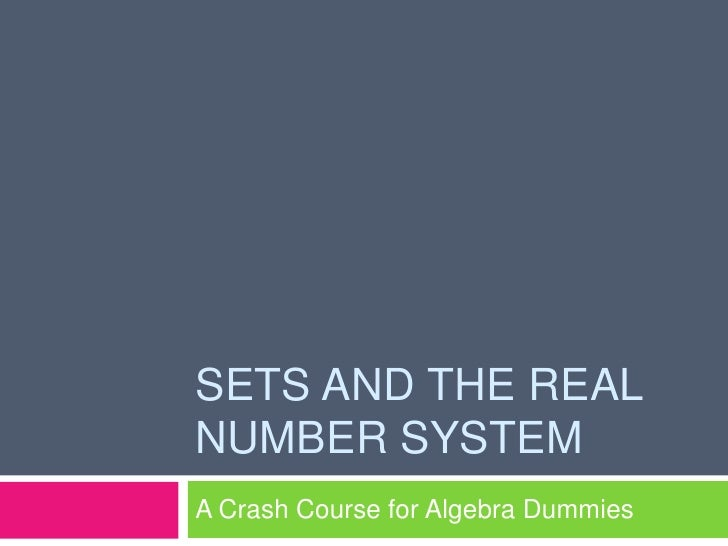 SETS AND THE REAL NUMBER SYSTEM A Crash Course for Algebra Dummies