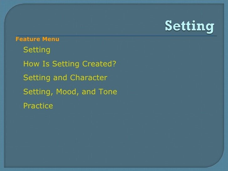 Setting How Is Setting Created? Setting and Character Setting, Mood, and Tone Practice Feature Menu