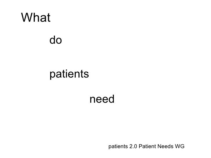 What   do   patients              need                 patients 2.0 Patient Needs WG