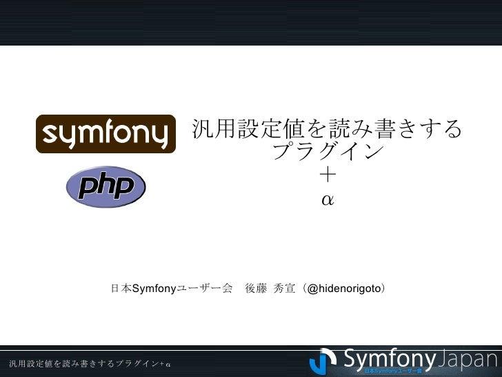 汎用設定値を読み書きする プラグイン + α 日本Symfonyユーザー会 後藤 秀宣(@hidenorigoto)