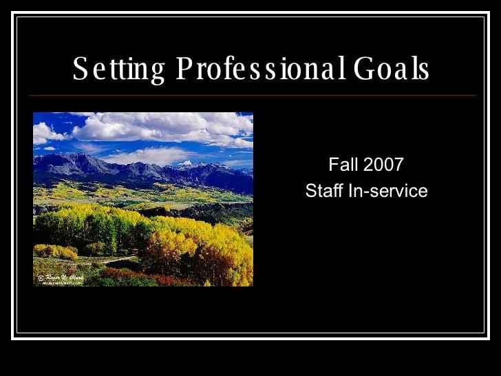 Setting Professional Goals <ul><li>Fall 2007 </li></ul><ul><li>Staff In-service </li></ul>
