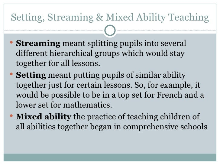 Setting, Streaming & Mixed Ability Teaching <ul><li>Streaming  meant splitting pupils into several different hierarchical ...