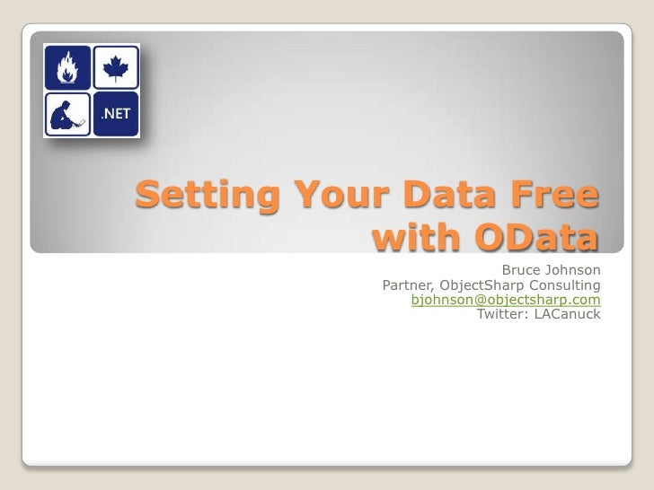 Setting Your Data Free with OData<br />Bruce Johnson<br />Partner, ObjectSharp Consulting<br />bjohnson@objectsharp.com<br...