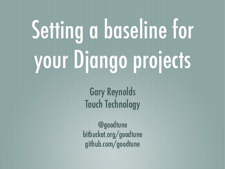 Setting a baseline foryour Django projects        Gary Reynolds       Touch Technology            @goodtune      bitbucket...