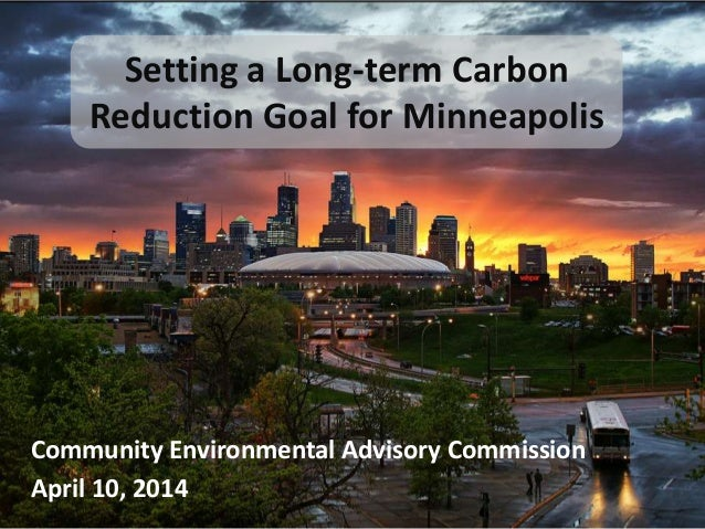 Setting a Long-term Carbon Reduction Goal for Minneapolis Community Environmental Advisory Commission April 10, 2014