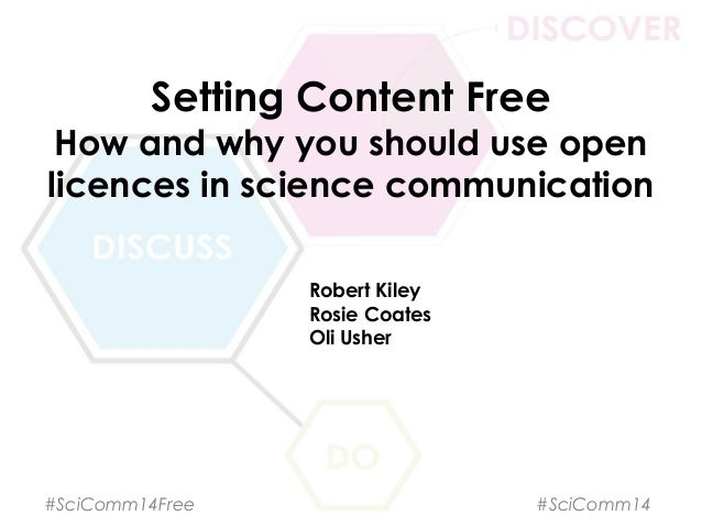 Setting Content Free How and why you should use open licences in science communication Robert Kiley Rosie Coates Oli Usher...