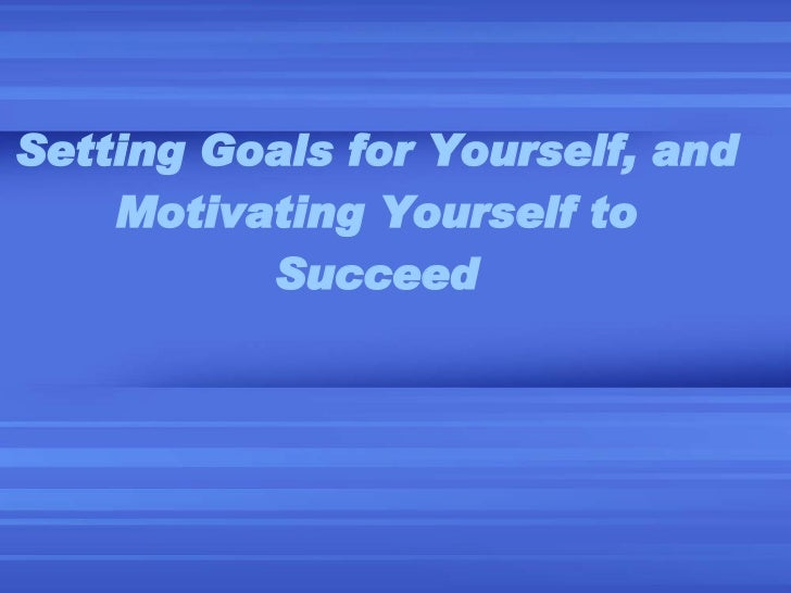 Setting Goals For Yourself, And Motivating Yourself
