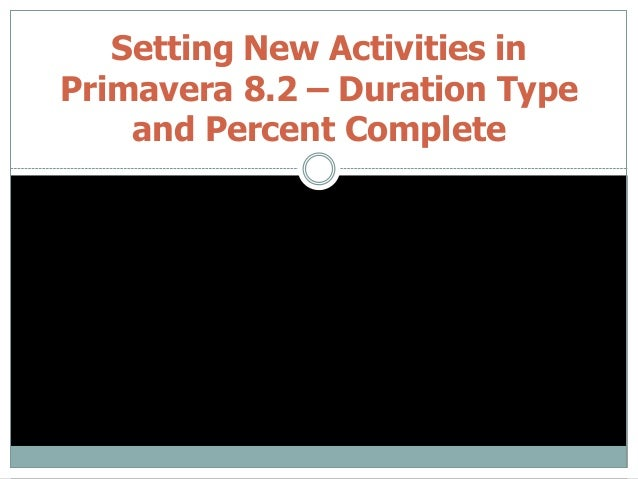 Setting New Activities in Primavera 8.2 – Duration Type and Percent Complete