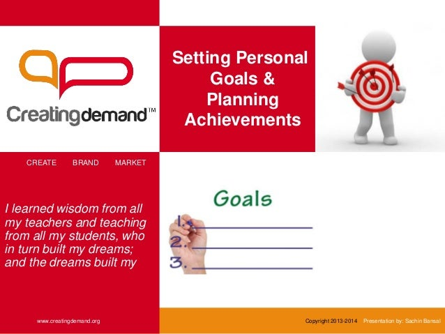Setting Personal Goals & Planning Achievements CREATE BRAND MARKET www.creatingdemand.org Copyright 2013-2014 Presentation...