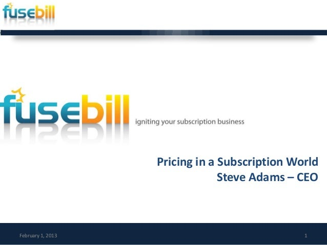 Pricing in a Subscription World                                Steve Adams – CEOFebruary 1, 2013                          ...