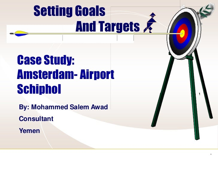 Setting Goals            And TargetsCase Study:Amsterdam- AirportSchipholBy: Mohammed Salem AwadConsultantYemen           ...