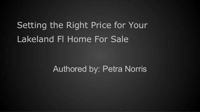 Setting the Right Price for Your Lakeland Fl Home For Sale Authored by: Petra Norris